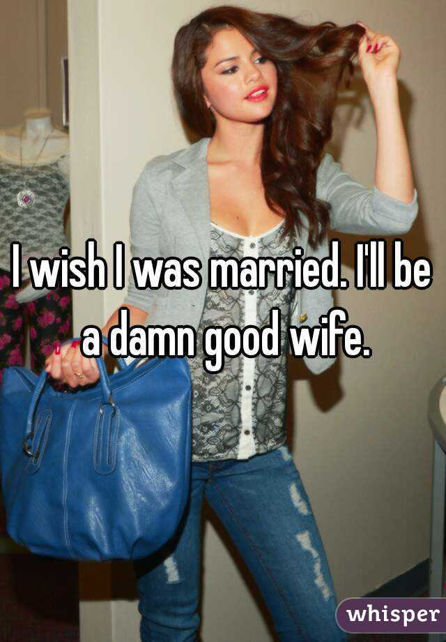 I wish I was married. I'll be a damn good wife.