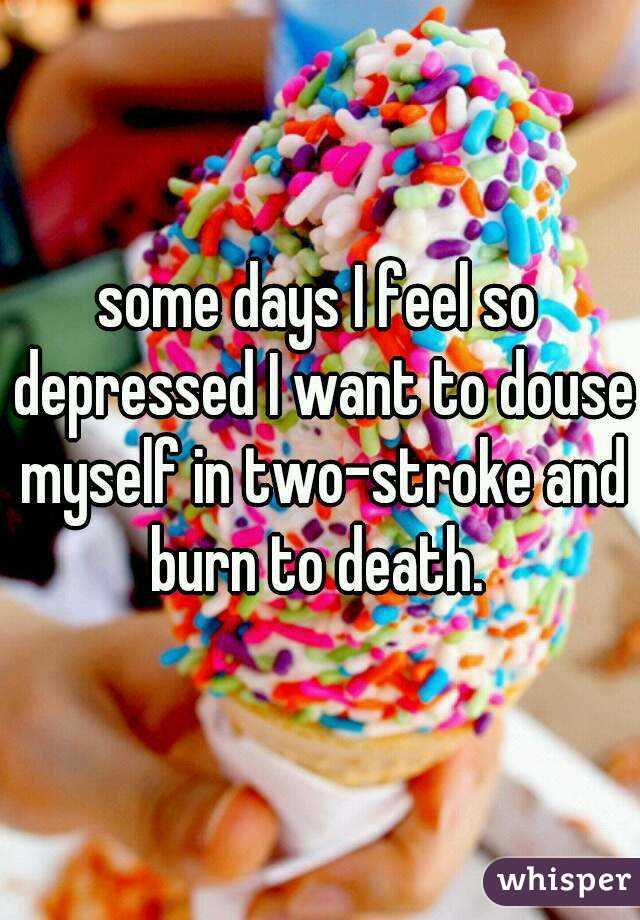 some days I feel so depressed I want to douse myself in two-stroke and burn to death.