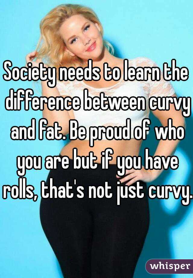 Society needs to learn the difference between curvy and fat. Be proud of who you are but if you have rolls, that's not just curvy.