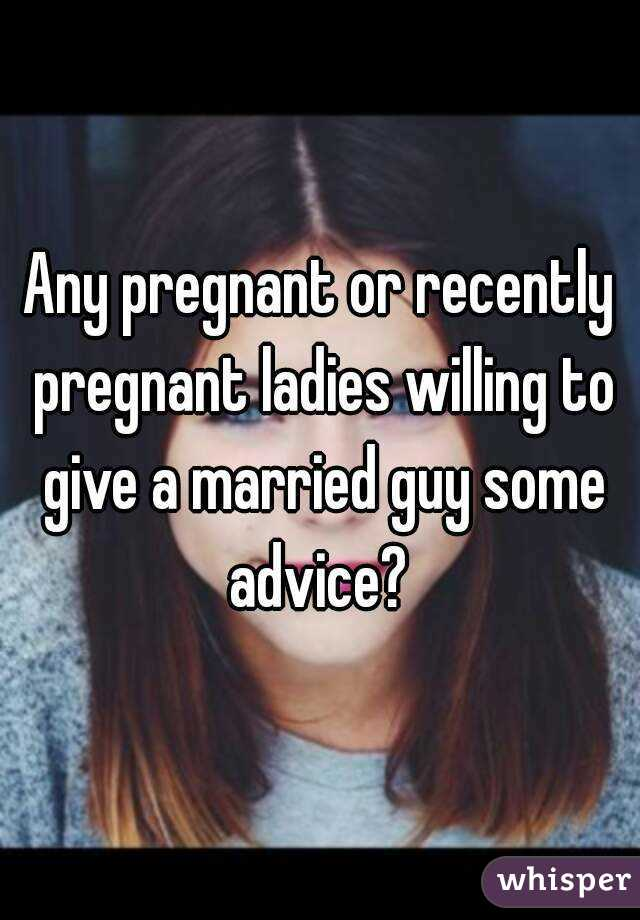 Any pregnant or recently pregnant ladies willing to give a married guy some advice?
