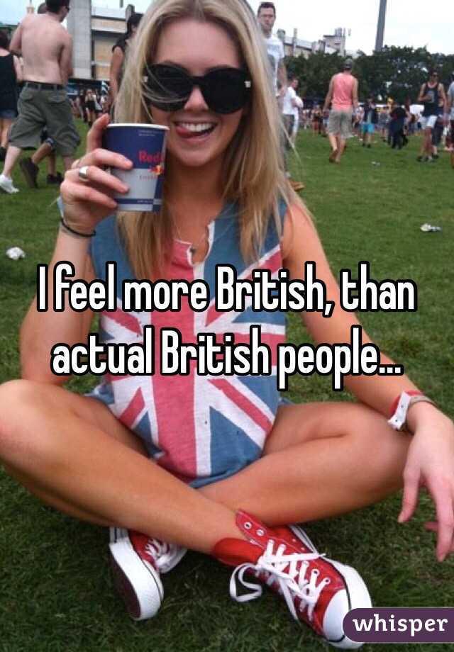 I feel more British, than actual British people...