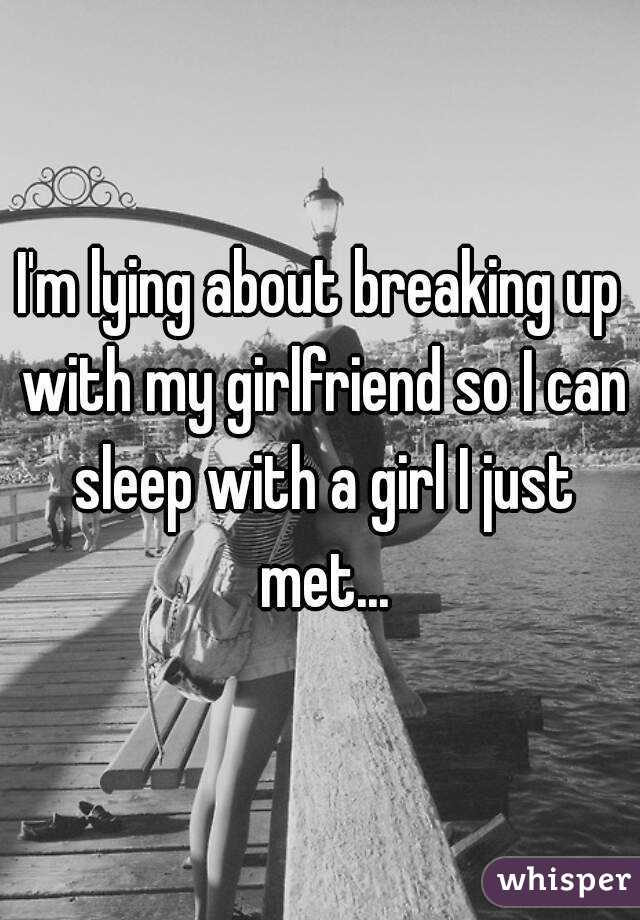 I'm lying about breaking up with my girlfriend so I can sleep with a girl I just met...