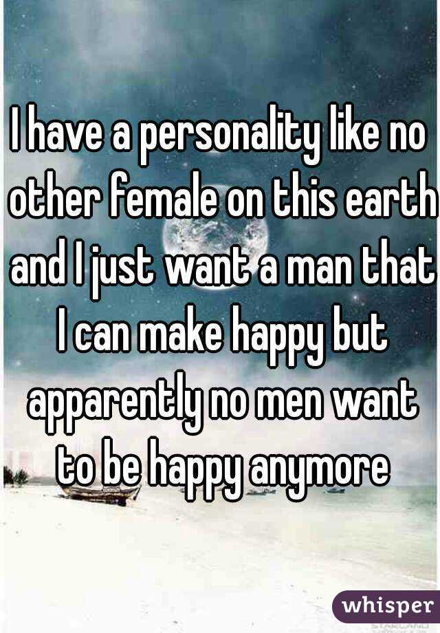 I have a personality like no other female on this earth and I just want a man that I can make happy but apparently no men want to be happy anymore
