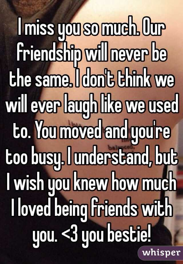 I miss you so much. Our friendship will never be the same. I don't think we will ever laugh like we used to. You moved and you're too busy. I understand, but I wish you knew how much I loved being friends with you. <3 you bestie!