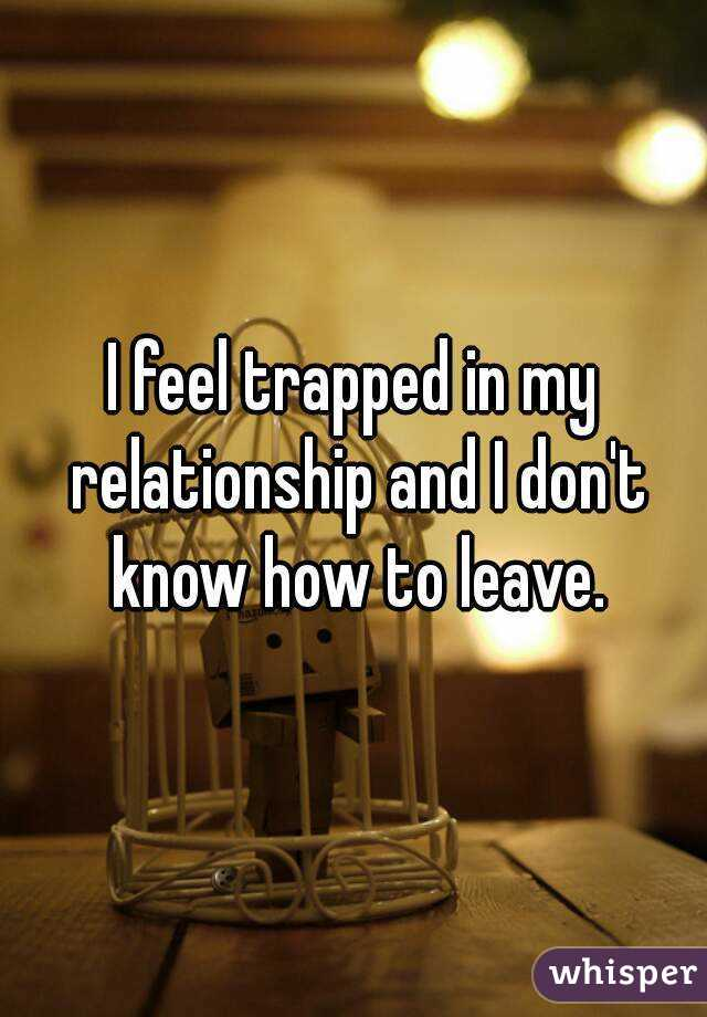 I feel trapped in my relationship and I don't know how to leave.