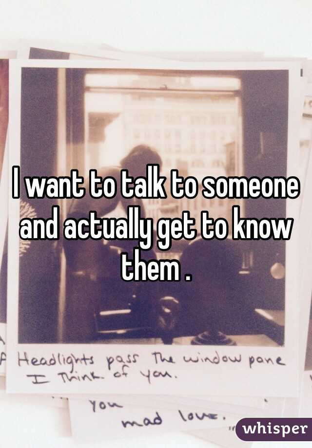 I want to talk to someone and actually get to know them .