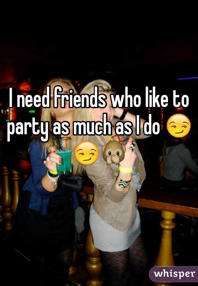 I need friends who like to party as much as I do 😏😏🙊