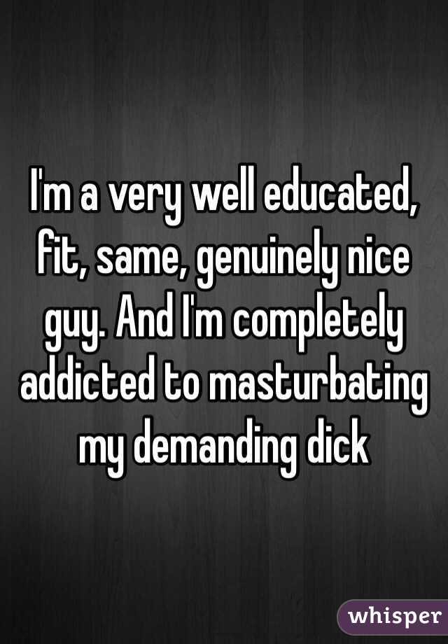 I'm a very well educated, fit, same, genuinely nice guy. And I'm completely addicted to masturbating my demanding dick