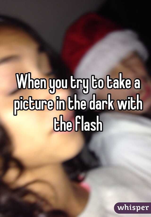 When you try to take a picture in the dark with the flash