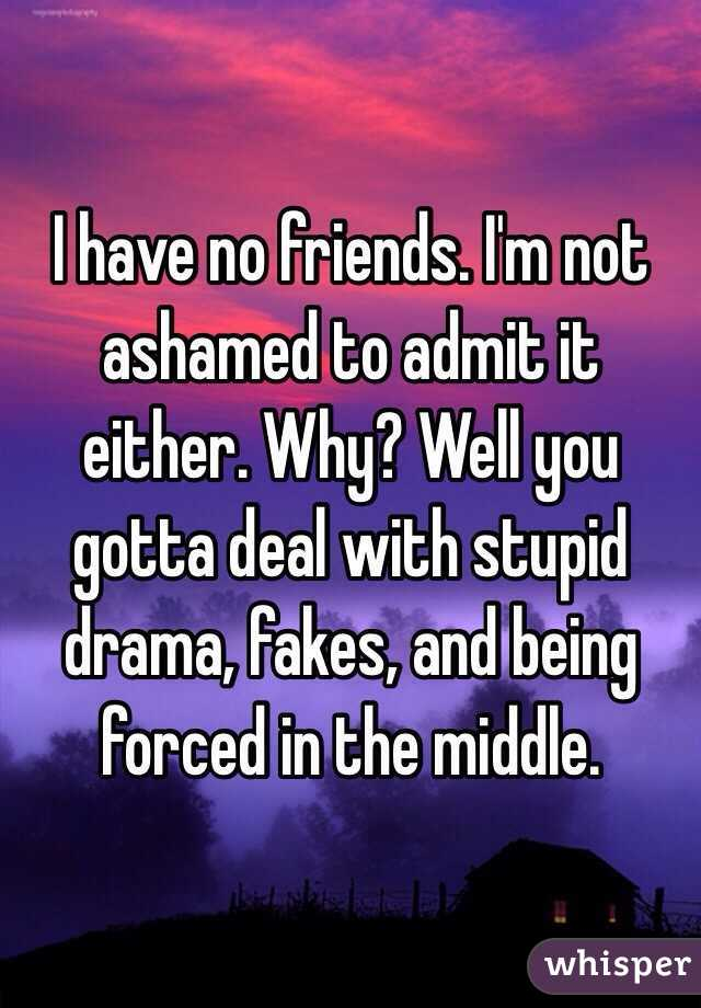 I have no friends. I'm not ashamed to admit it either. Why? Well you gotta deal with stupid drama, fakes, and being forced in the middle.