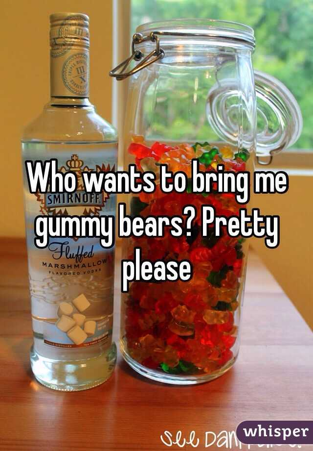 Who wants to bring me gummy bears? Pretty please