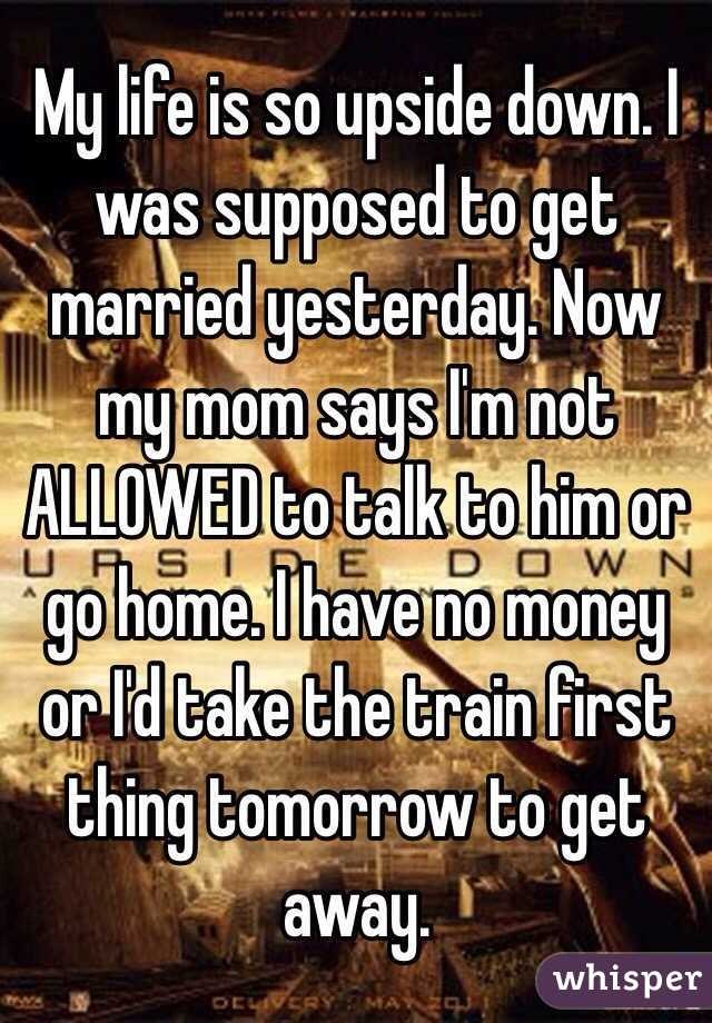 My life is so upside down. I was supposed to get married yesterday. Now my mom says I'm not ALLOWED to talk to him or go home. I have no money or I'd take the train first thing tomorrow to get away.