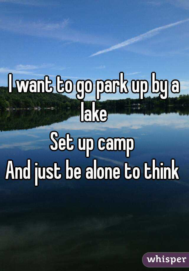 I want to go park up by a lake  Set up camp  And just be alone to think