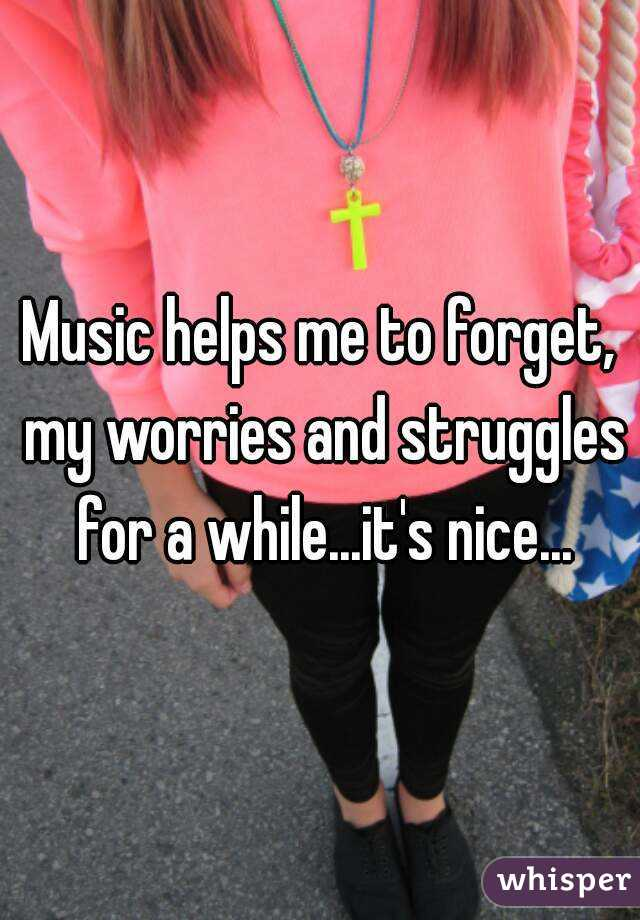 Music helps me to forget, my worries and struggles for a while...it's nice...