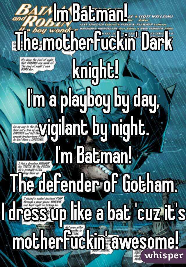 Im Batman! The motherfuckin' Dark knight! I'm a playboy by day, vigilant by night. I'm Batman! The defender of Gotham. I dress up like a bat 'cuz it's motherfuckin' awesome!