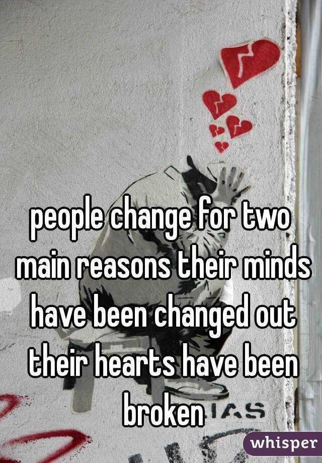 people change for two main reasons their minds have been changed out their hearts have been broken