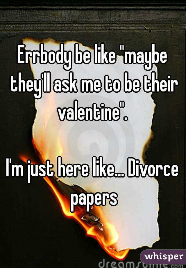 """Errbody be like """"maybe they'll ask me to be their valentine"""".   I'm just here like... Divorce papers"""