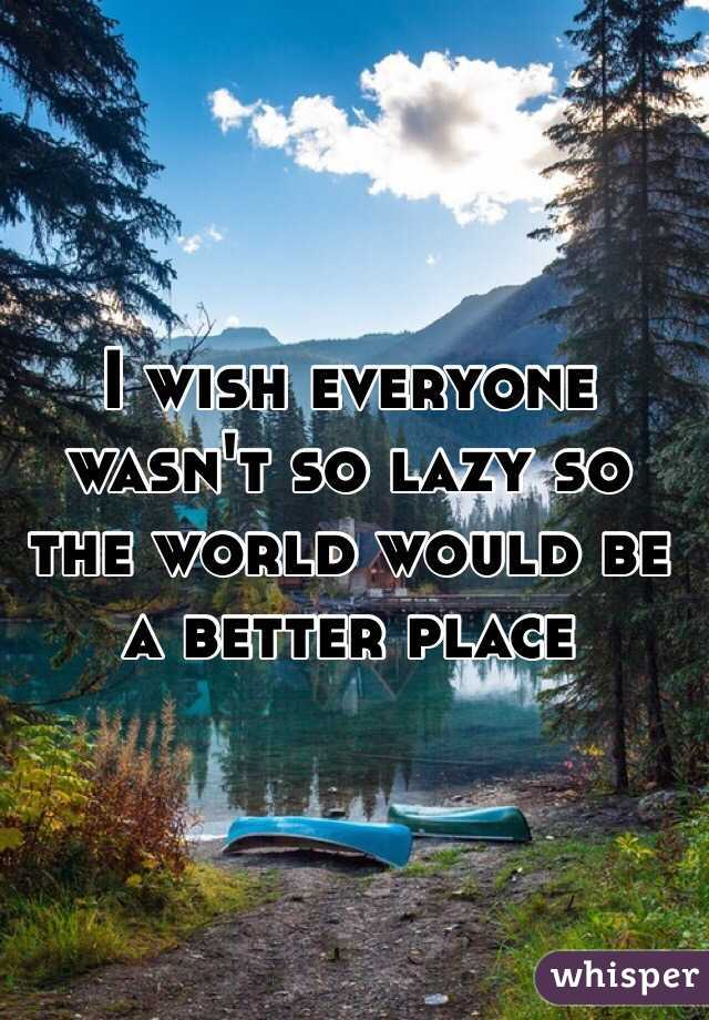 I wish everyone wasn't so lazy so the world would be a better place