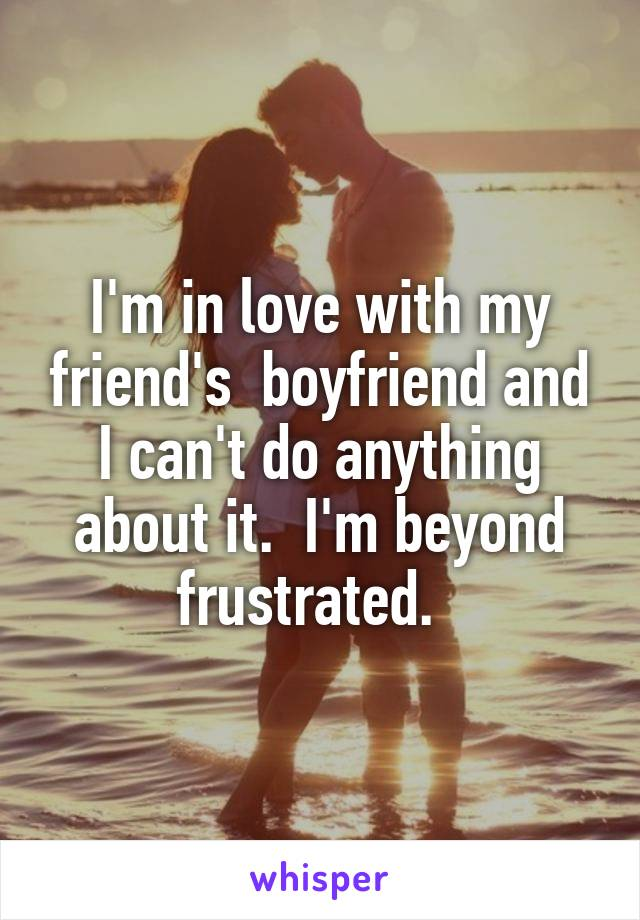I'm in love with my friend's  boyfriend and I can't do anything about it.  I'm beyond frustrated.