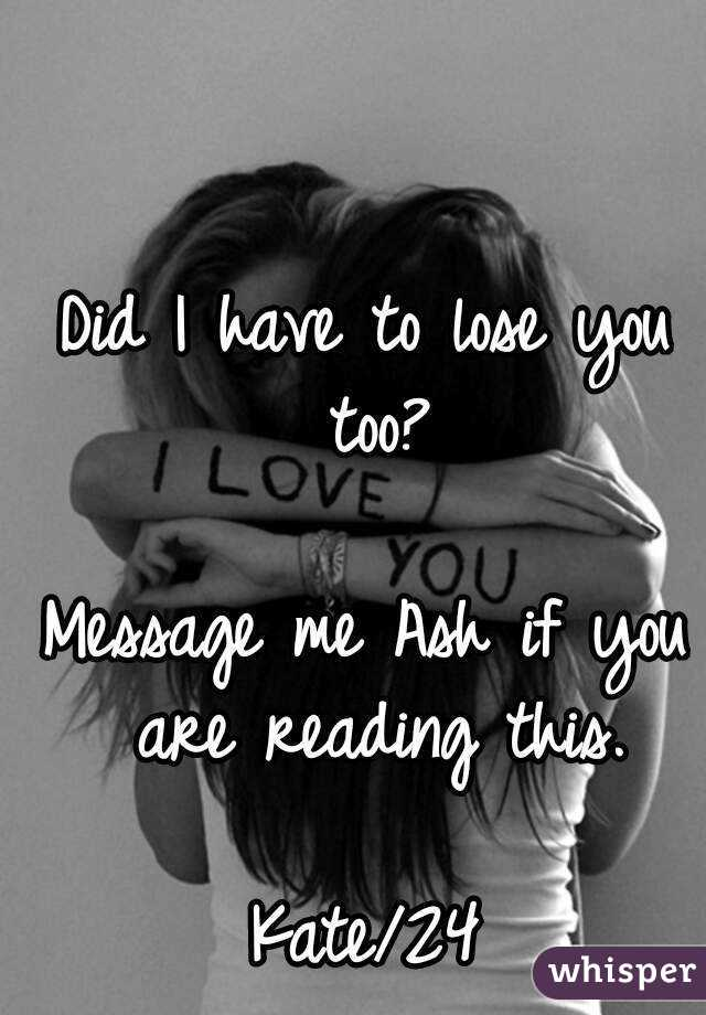 Did I have to lose you too?  Message me Ash if you are reading this.  Kate/24