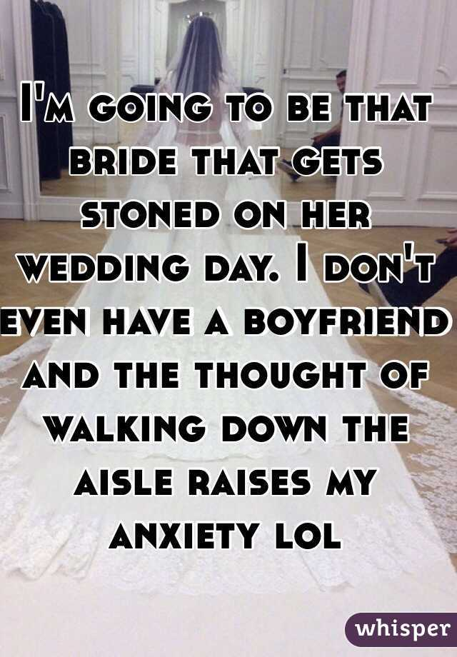 I'm going to be that bride that gets stoned on her wedding day. I don't even have a boyfriend and the thought of walking down the aisle raises my anxiety lol