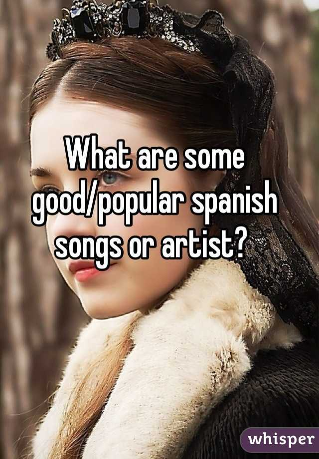 What are some good/popular spanish songs or artist?