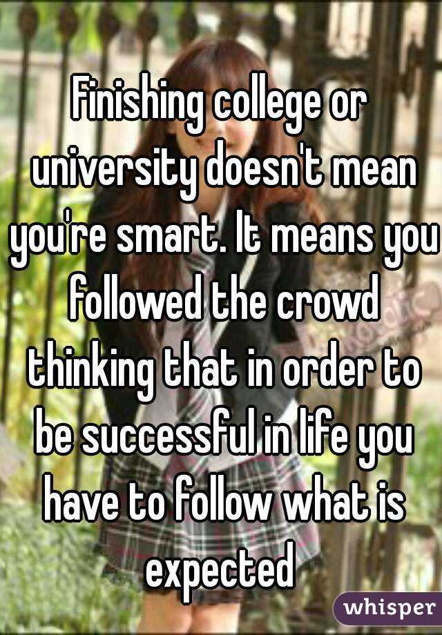 Finishing college or university doesn't mean you're smart. It means you followed the crowd thinking that in order to be successful in life you have to follow what is expected