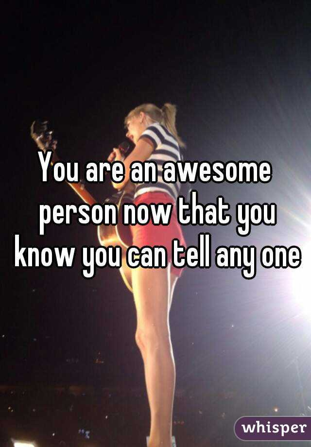 You are an awesome person now that you know you can tell any one