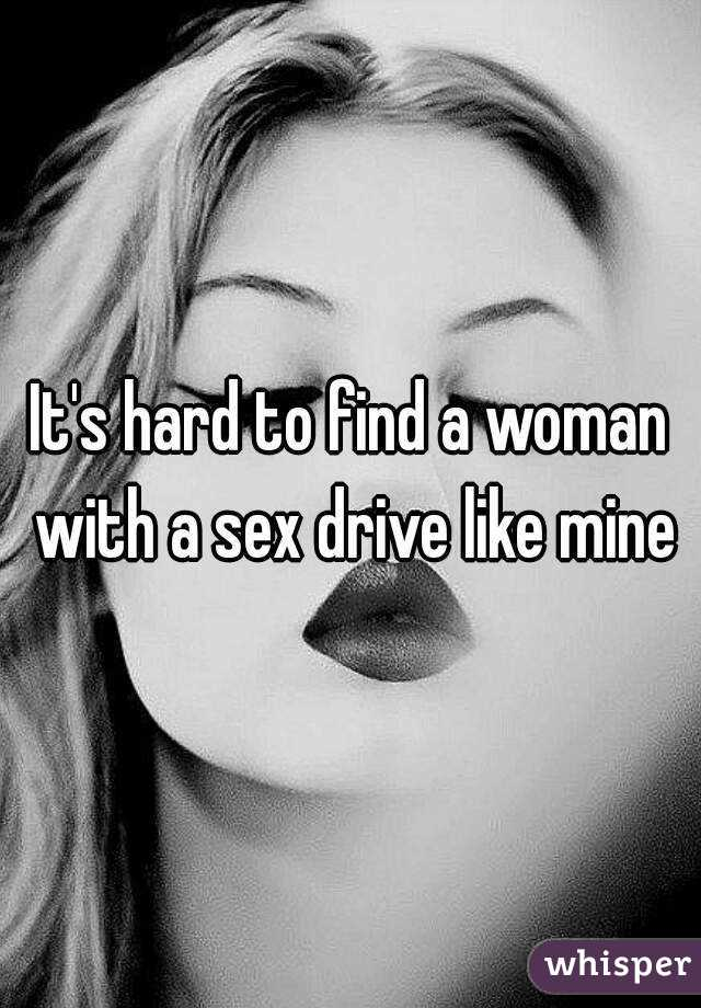 It's hard to find a woman with a sex drive like mine