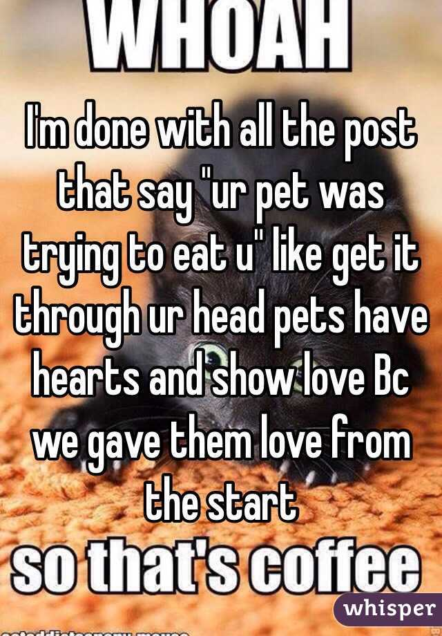 """I'm done with all the post that say """"ur pet was trying to eat u"""" like get it through ur head pets have hearts and show love Bc we gave them love from the start"""
