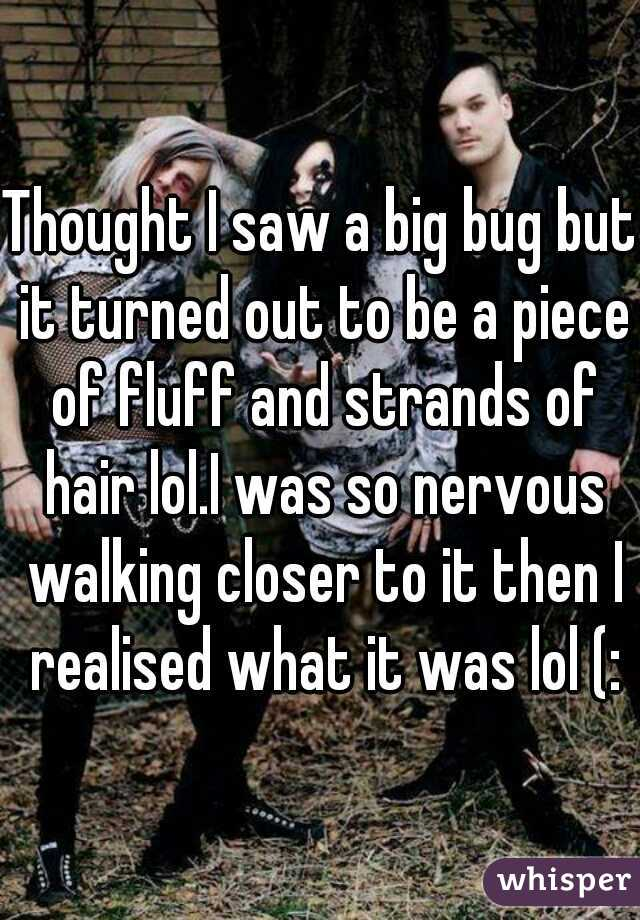 Thought I saw a big bug but it turned out to be a piece of fluff and strands of hair lol.I was so nervous walking closer to it then I realised what it was lol (: