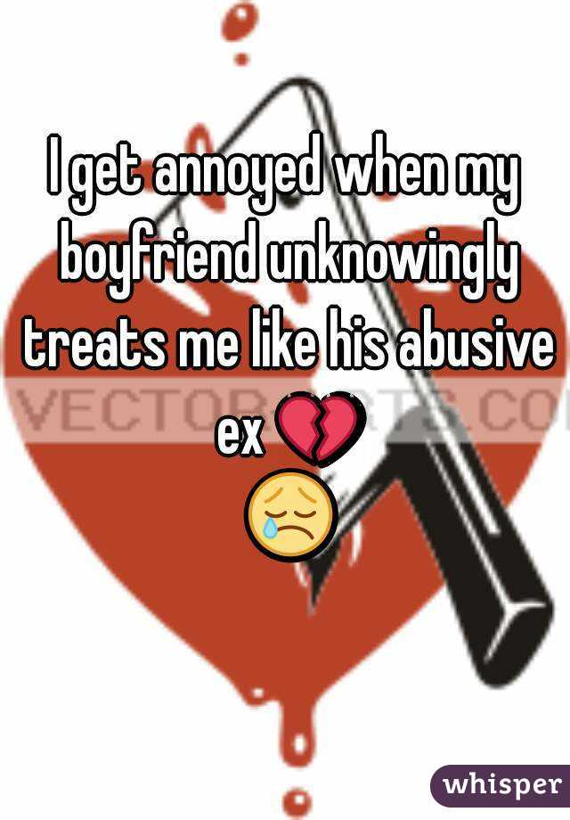 I get annoyed when my boyfriend unknowingly treats me like his abusive ex 💔 😢