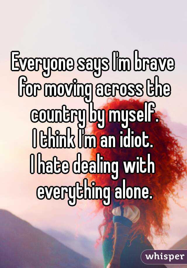 Everyone says I'm brave for moving across the country by myself. I think I'm an idiot. I hate dealing with everything alone.