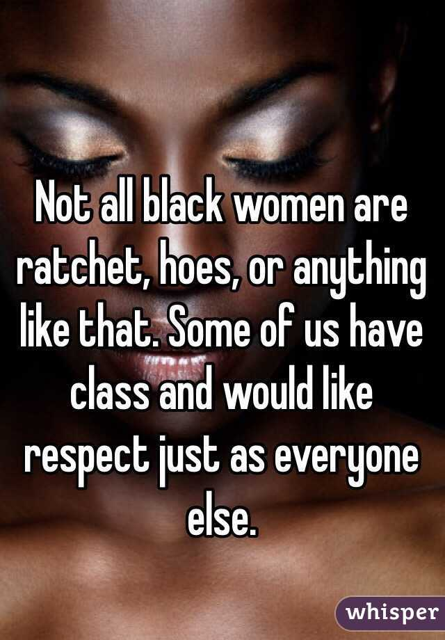 Not all black women are ratchet, hoes, or anything like that. Some of us have class and would like respect just as everyone else.