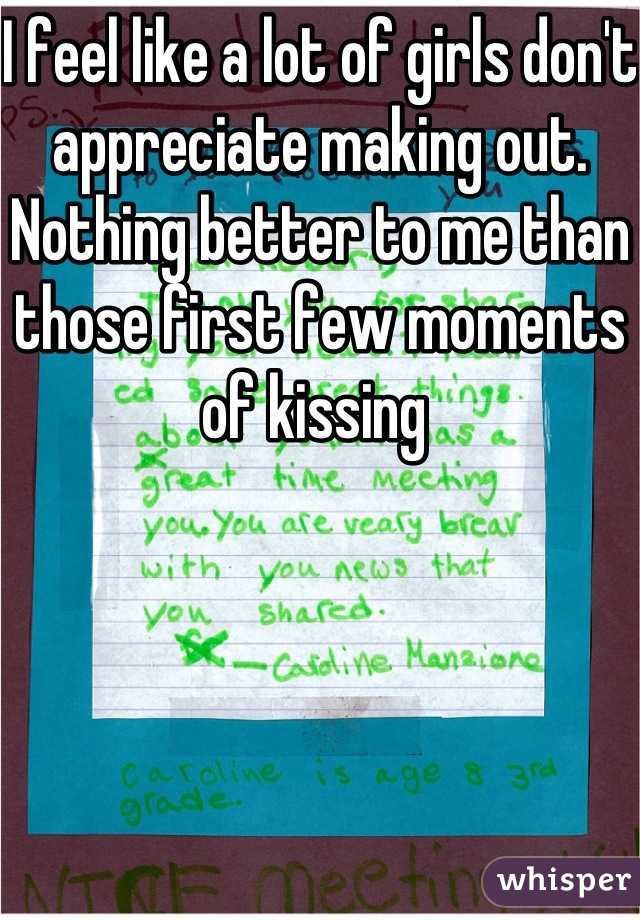 I feel like a lot of girls don't appreciate making out. Nothing better to me than those first few moments of kissing