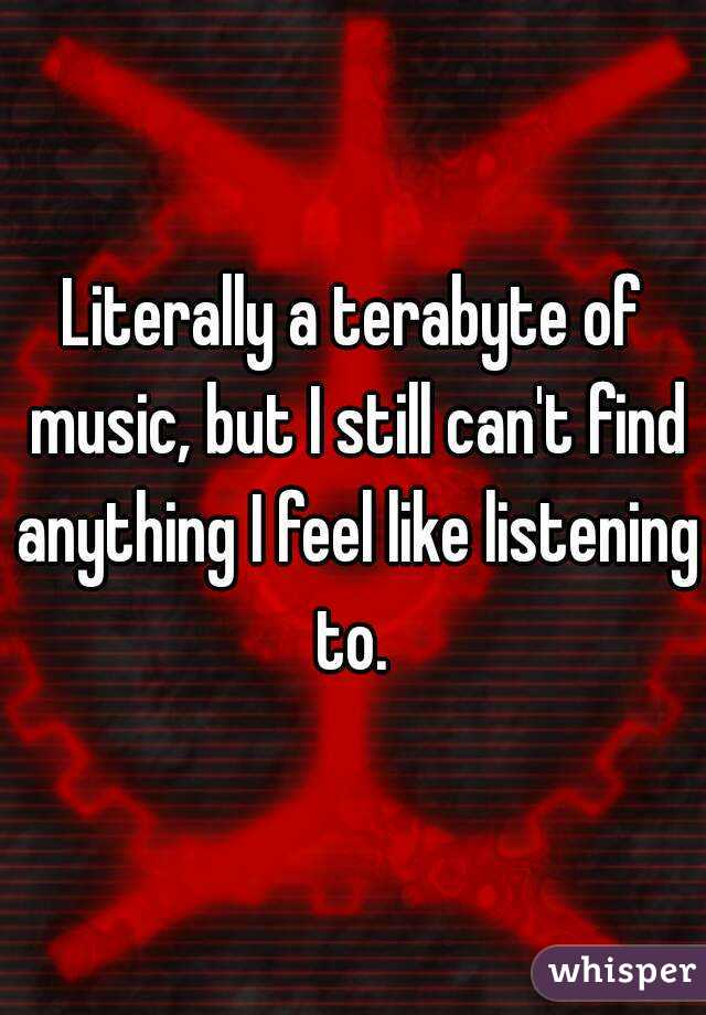 Literally a terabyte of music, but I still can't find anything I feel like listening to.