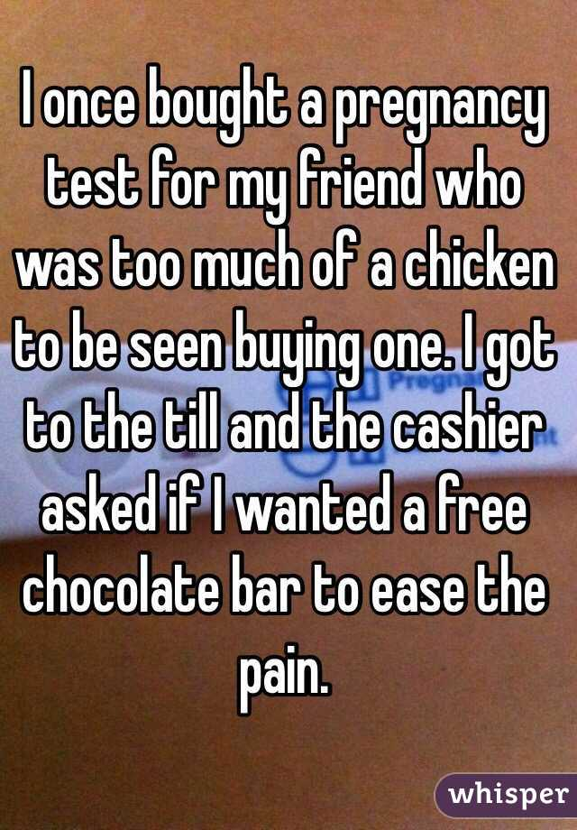 I once bought a pregnancy test for my friend who was too much of a chicken to be seen buying one. I got to the till and the cashier asked if I wanted a free chocolate bar to ease the pain.