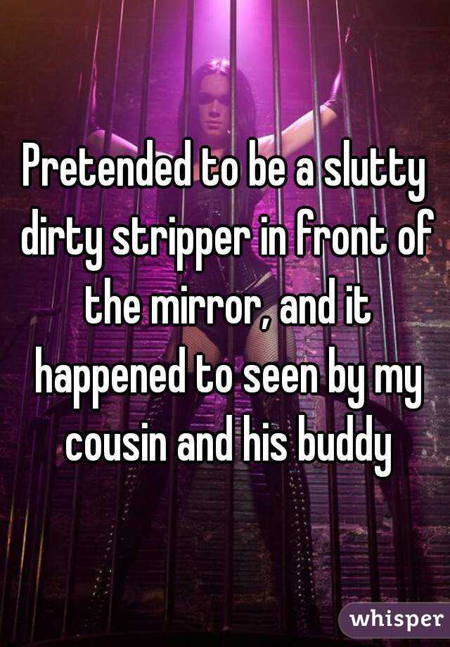 Pretended to be a slutty dirty stripper in front of the mirror, and it happened to seen by my cousin and his buddy