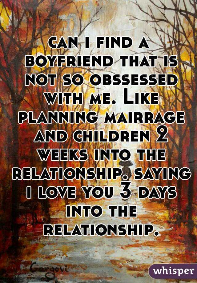 can i find a boyfriend that is not so obssessed with me. Like planning mairrage and children 2 weeks into the relationship. saying i love you 3 days into the relationship.