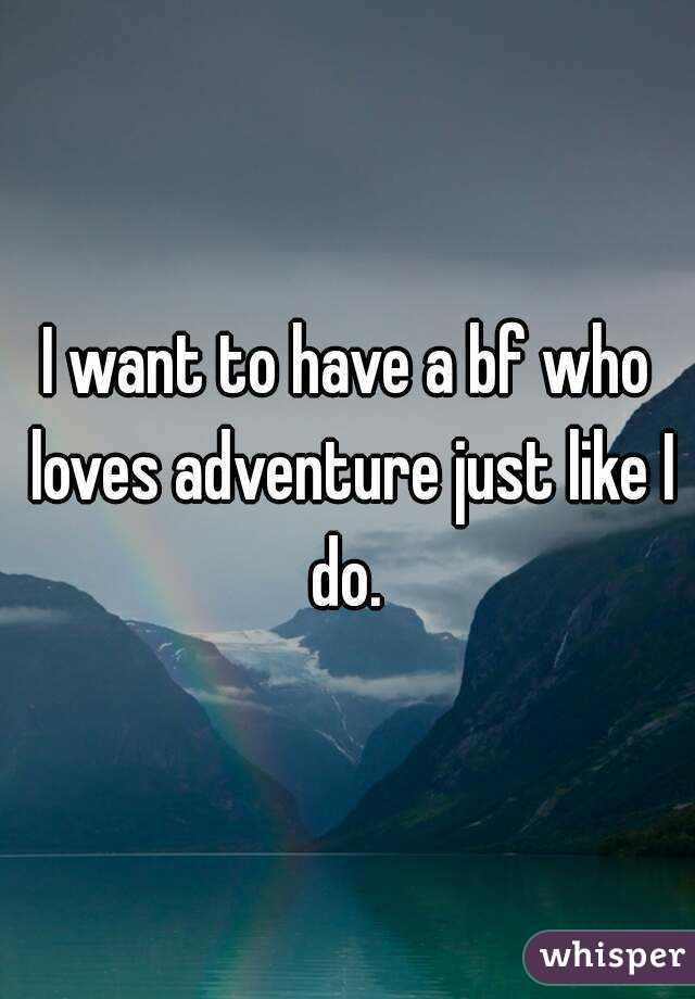 I want to have a bf who loves adventure just like I do.