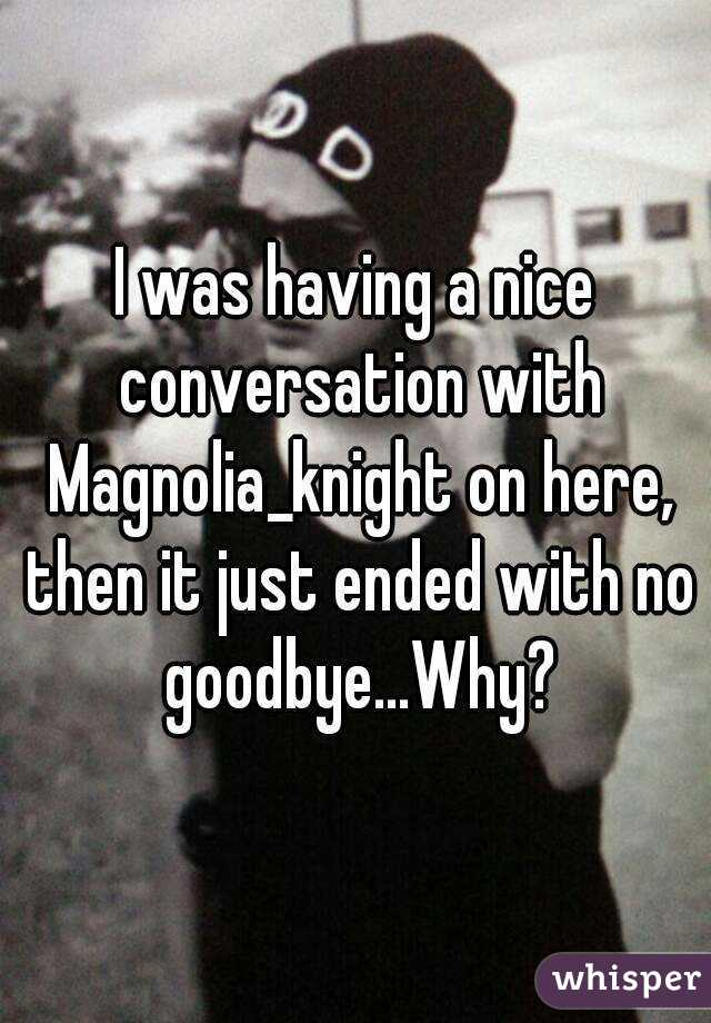 I was having a nice conversation with Magnolia_knight on here, then it just ended with no goodbye...Why?