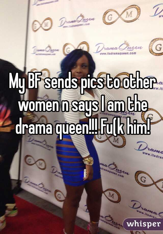 My BF sends pics to other women n says I am the drama queen!!! Fu(k him!