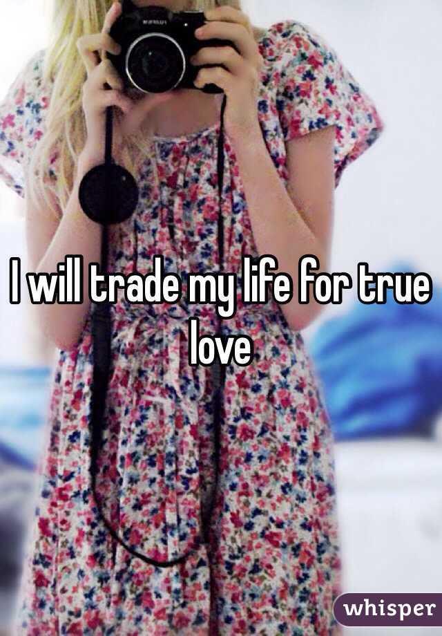 I will trade my life for true love