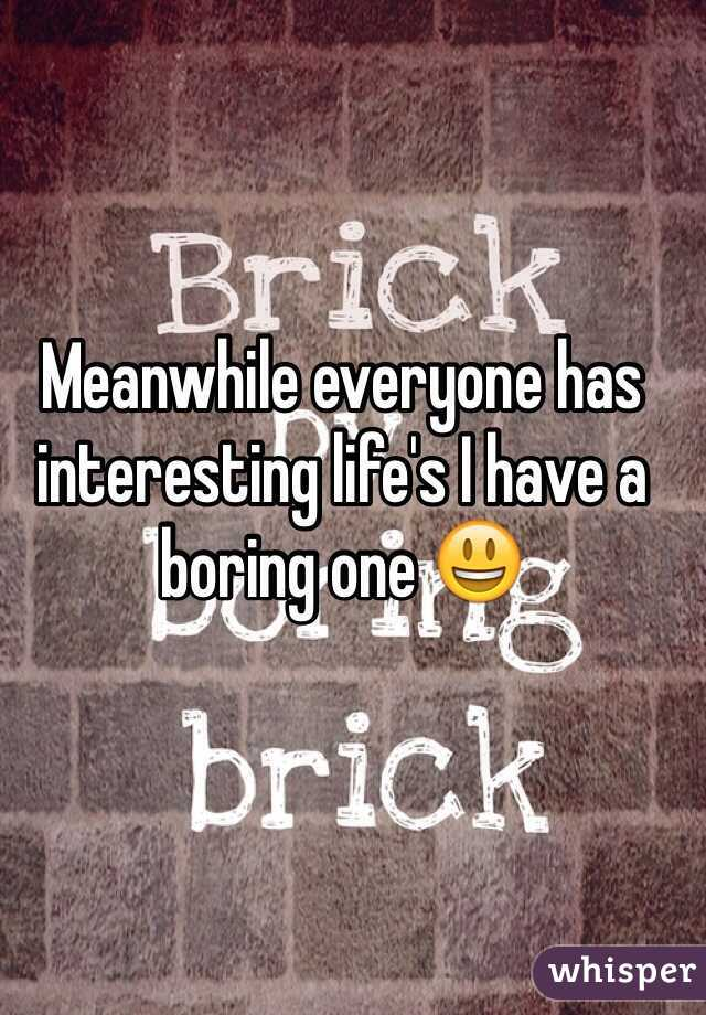 Meanwhile everyone has interesting life's I have a boring one 😃