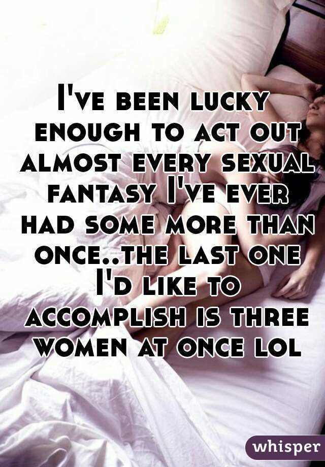 I've been lucky enough to act out almost every sexual fantasy I've ever had some more than once..the last one I'd like to accomplish is three women at once lol