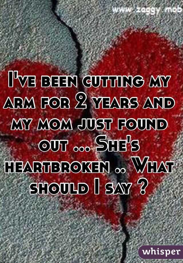 I've been cutting my arm for 2 years and my mom just found out ... She's heartbroken .. What should I say ?