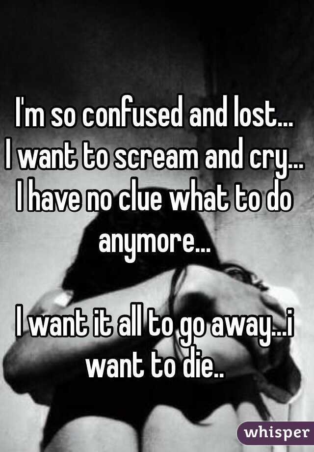 I'm so confused and lost...  I want to scream and cry... I have no clue what to do anymore...   I want it all to go away...i want to die..