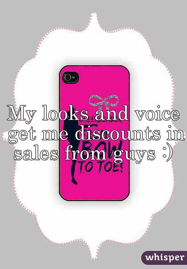 My looks and voice get me discounts in sales from guys :)