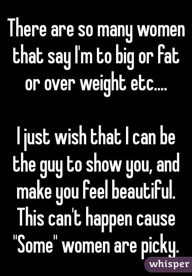 """There are so many women that say I'm to big or fat or over weight etc....  I just wish that I can be the guy to show you, and make you feel beautiful. This can't happen cause """"Some"""" women are picky."""