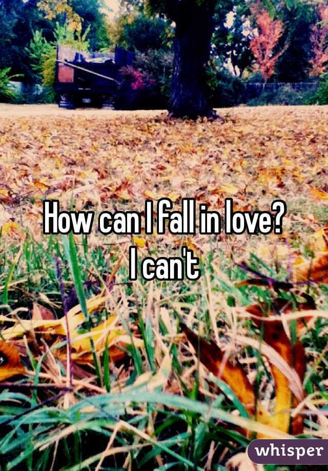 How can I fall in love?  I can't